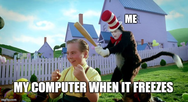 Cat in the hat with a bat. (______ Colorized) | ME MY COMPUTER WHEN IT FREEZES | image tagged in cat in the hat with a bat ______ colorized | made w/ Imgflip meme maker