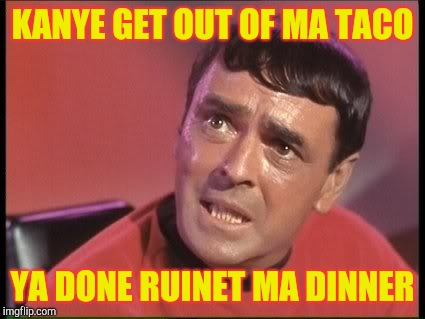 Scotty | KANYE GET OUT OF MA TACO YA DONE RUINET MA DINNER | image tagged in scotty | made w/ Imgflip meme maker