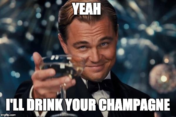 YEAH I'LL DRINK YOUR CHAMPAGNE | image tagged in memes,leonardo dicaprio cheers | made w/ Imgflip meme maker