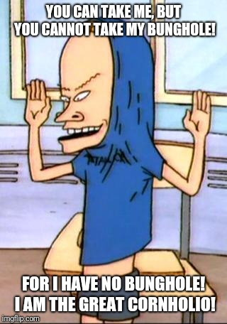 Beavis Cornholio | YOU CAN TAKE ME, BUT YOU CANNOT TAKE MY BUNGHOLE! FOR I HAVE NO BUNGHOLE! I AM THE GREAT CORNHOLIO! | image tagged in beavis cornholio | made w/ Imgflip meme maker