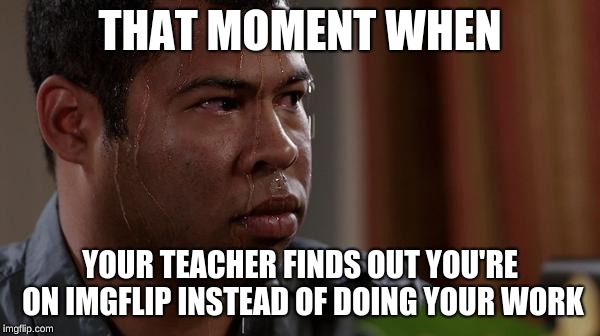 sweating bullets |  THAT MOMENT WHEN; YOUR TEACHER FINDS OUT YOU'RE ON IMGFLIP INSTEAD OF DOING YOUR WORK | image tagged in sweating bullets | made w/ Imgflip meme maker