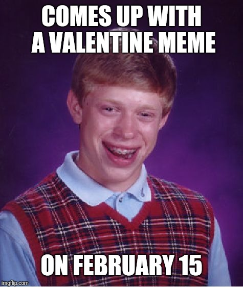 Bad Luck Brian | COMES UP WITH A VALENTINE MEME ON FEBRUARY 15 | image tagged in memes,bad luck brian | made w/ Imgflip meme maker