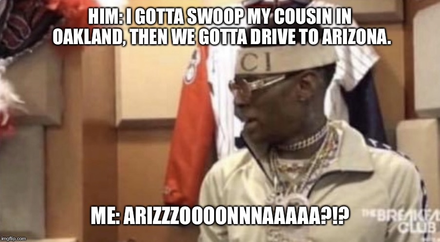 Soulja boy |  HIM: I GOTTA SWOOP MY COUSIN IN OAKLAND, THEN WE GOTTA DRIVE TO ARIZONA. ME: ARIZZZOOOONNNAAAAA?!? | image tagged in soulja boy | made w/ Imgflip meme maker