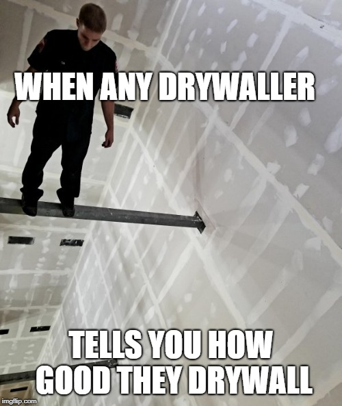 Skywaller | WHEN ANY DRYWALLER TELLS YOU HOW GOOD THEY DRYWALL | image tagged in drywall | made w/ Imgflip meme maker