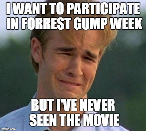 1990s First World Problems | I WANT TO PARTICIPATE IN FORREST GUMP WEEK BUT I'VE NEVER SEEN THE MOVIE | image tagged in memes,1990s first world problems,forrest gump week,never seen it | made w/ Imgflip meme maker