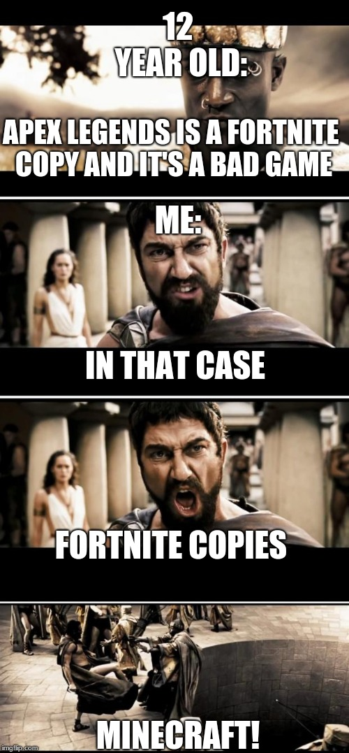 fortnite copy | 12 YEAR OLD: MINECRAFT! APEX LEGENDS IS A FORTNITE COPY AND IT'S A BAD GAME ME: IN THAT CASE FORTNITE COPIES | image tagged in sparta | made w/ Imgflip meme maker