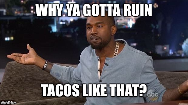 Kanye West | WHY YA GOTTA RUIN TACOS LIKE THAT? | image tagged in kanye west | made w/ Imgflip meme maker
