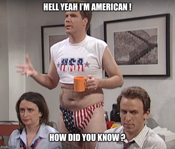 HELL YEAH I'M AMERICAN ! HOW DID YOU KNOW ? | image tagged in will ferrell,usa,america,funny meme,united states,proud | made w/ Imgflip meme maker