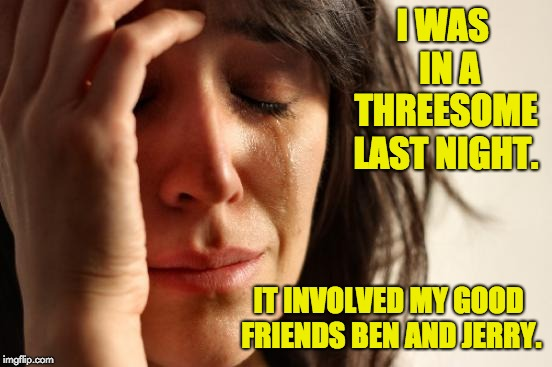 First World Problems | I WAS  IN A THREESOME LAST NIGHT. IT INVOLVED MY GOOD FRIENDS BEN AND JERRY. | image tagged in memes,first world problems | made w/ Imgflip meme maker
