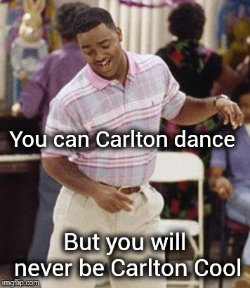 They stole my dance , too ! | You can Carlton dance But you will never be Carlton Cool | image tagged in carlton dance,lawsuit,no money,small town pizza lawyer,revolution,dance dance | made w/ Imgflip meme maker