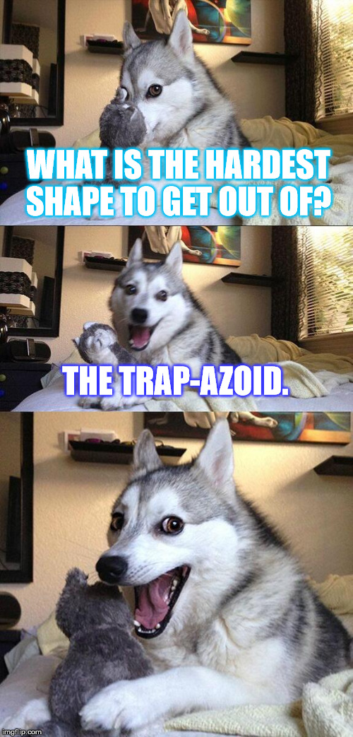 Let's talk geometry... | WHAT IS THE HARDEST SHAPE TO GET OUT OF? THE TRAP-AZOID. | image tagged in memes,bad pun dog,geometry,bad joke,pun,puns | made w/ Imgflip meme maker