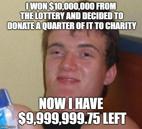 10 guy | I WON $10,000,000 FROM THE LOTTERY AND DECIDED TO DONATE A QUARTER OF IT TO CHARITY NOW I HAVE $9,999,999.75 LEFT | image tagged in memes,10 guy | made w/ Imgflip meme maker