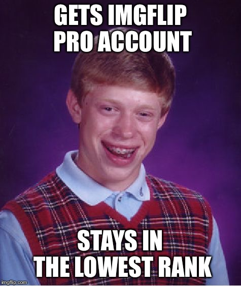 Bad Luck Brian | GETS IMGFLIP PRO ACCOUNT STAYS IN THE LOWEST RANK | image tagged in memes,bad luck brian | made w/ Imgflip meme maker