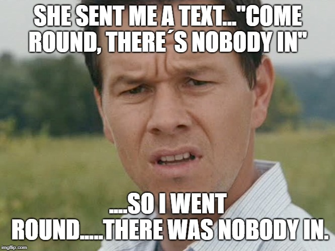 "confused man | SHE SENT ME A TEXT...""COME ROUND, THERE´S NOBODY IN"" ....SO I WENT ROUND.....THERE WAS NOBODY IN. 