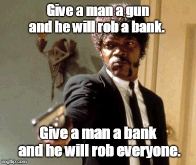 Say That Again I Dare You | Give a man a gun and he will rob a bank. Give a man a bank and he will rob everyone. | image tagged in memes,say that again i dare you | made w/ Imgflip meme maker