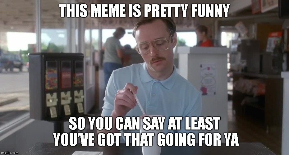 Napoleon Dynamite Pretty Serious | THIS MEME IS PRETTY FUNNY SO YOU CAN SAY AT LEAST YOU'VE GOT THAT GOING FOR YA | image tagged in napoleon dynamite pretty serious | made w/ Imgflip meme maker