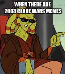clone wars meme | WHEN THERE ARE 2003 CLONE WARS MEMES | image tagged in memes,funny memes,meme,clone wars,jedi,hey | made w/ Imgflip meme maker