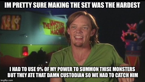 shaggy cast | IM PRETTY SURE MAKING THE SET WAS THE HARDEST I HAD TO USE 9% OF MY POWER TO SUMMON THISE MONSTERS BUT THEY ATE THAT DAMN CUSTODIAN SO WE HA | image tagged in shaggy cast | made w/ Imgflip meme maker