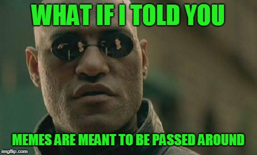 Matrix Morpheus Meme | WHAT IF I TOLD YOU MEMES ARE MEANT TO BE PASSED AROUND | image tagged in memes,matrix morpheus | made w/ Imgflip meme maker