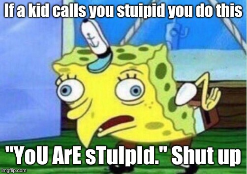 "Mocking Spongebob | If a kid calls you stuipid you do this ""YoU ArE sTuIpId."" Shut up 