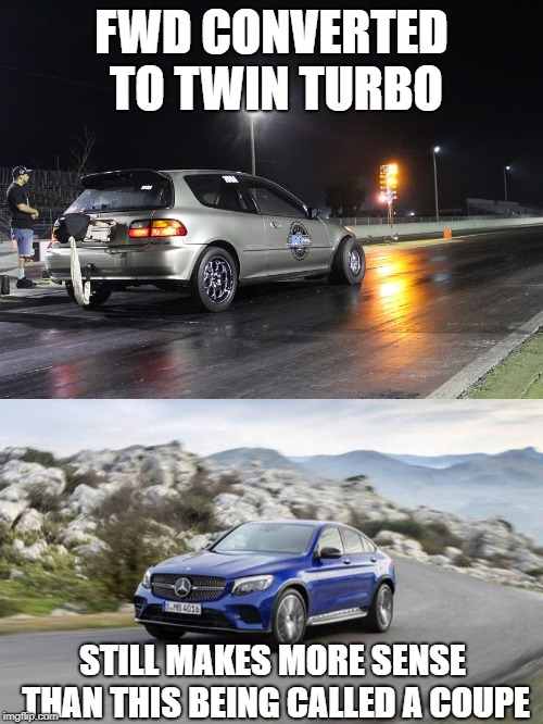 It still makes more sense... | FWD CONVERTED TO TWIN TURBO STILL MAKES MORE SENSE THAN THIS BEING CALLED A COUPE | image tagged in memes,fwd,civic,glc,mercedes,honda | made w/ Imgflip meme maker