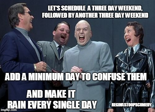 evil school | LET'S SCHEDULE  A THREE DAY WEEKEND, FOLLOWED BY ANOTHER THREE DAY WEEKEND REGINASTOOPSCOMEDY ADD A MINIMUM DAY TO CONFUSE THEM AND MAKE IT  | image tagged in memes,laughing villains,moms,school kids | made w/ Imgflip meme maker
