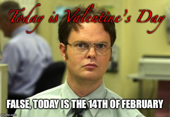 Dwight Schrute | Today is Valentine's Day FALSE, TODAY IS THE 14TH OF FEBRUARY | image tagged in memes,dwight schrute,valentine's day,funny memes,february,date | made w/ Imgflip meme maker
