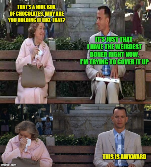 Forrest Gump week, 2/10 to 2/16, a CravenMoordik event | THAT'S A NICE BOX OF CHOCOLATES, WHY ARE YOU HOLDING IT LIKE THAT? THIS IS AWKWARD IT'S JUST THAT I HAVE THE WEIRDEST BONER RIGHT NOW, I'M T | image tagged in forrest gump awkward moment,forrest gump week,awkward | made w/ Imgflip meme maker