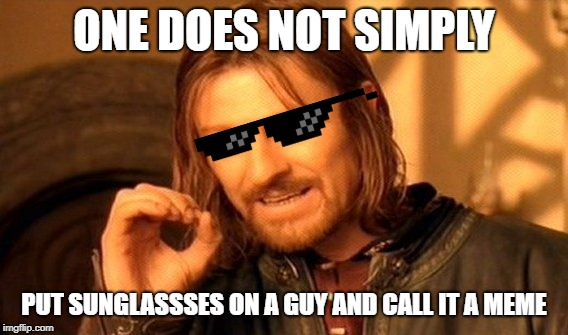 Wait. Did I just do that? | ONE DOES NOT SIMPLY PUT SUNGLASSSES ON A GUY AND CALL IT A MEME | image tagged in memes,one does not simply,deal with it,sunglasses,making memes | made w/ Imgflip meme maker