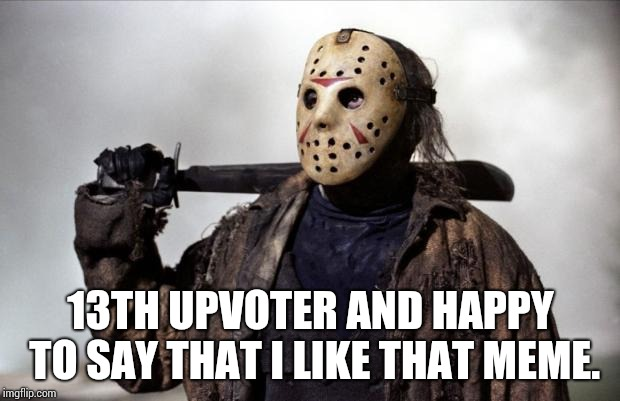 Friday the 13th | 13TH UPVOTER AND HAPPY TO SAY THAT I LIKE THAT MEME. | image tagged in friday the 13th | made w/ Imgflip meme maker