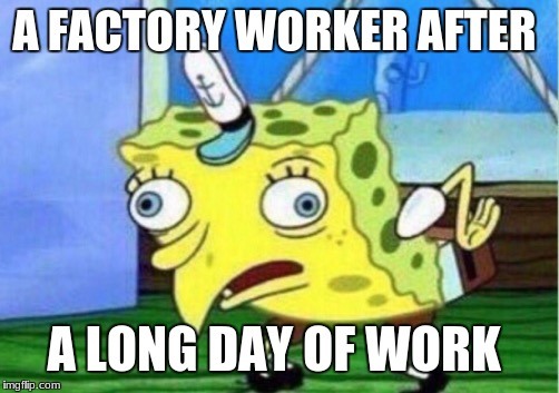 Mocking Spongebob | A FACTORY WORKER AFTER A LONG DAY OF WORK | image tagged in memes,mocking spongebob | made w/ Imgflip meme maker