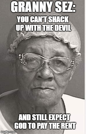 Granny knows what she's talking about | GRANNY SEZ: AND STILL EXPECT GOD TO PAY THE RENT YOU CAN'T SHACK UP WITH THE DEVIL | image tagged in granny,the devil,gotta serve somebody,god | made w/ Imgflip meme maker