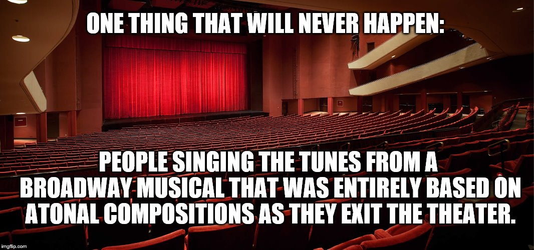Untitled | ONE THING THAT WILL NEVER HAPPEN: PEOPLE SINGING THE TUNES FROM A BROADWAY MUSICAL THAT WAS ENTIRELY BASED ON ATONAL COMPOSITIONS AS THEY EX | image tagged in broadway | made w/ Imgflip meme maker