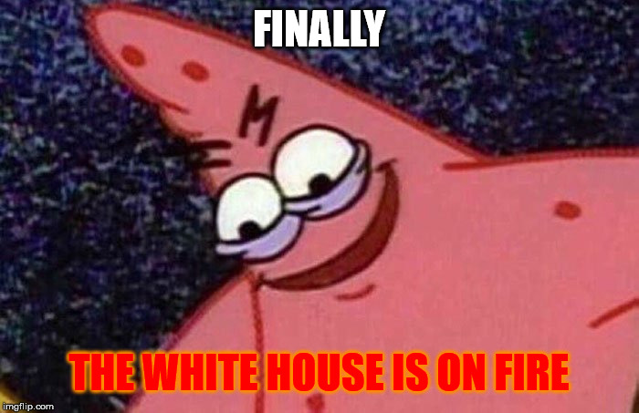 Evil Patrick  | FINALLY THE WHITE HOUSE IS ON FIRE | image tagged in evil patrick | made w/ Imgflip meme maker