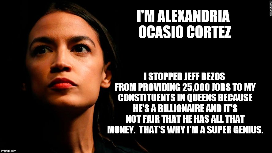 ocasio-cortez super genius | I'M ALEXANDRIA OCASIO CORTEZ I STOPPED JEFF BEZOS FROM PROVIDING 25,000 JOBS TO MY CONSTITUENTS IN QUEENS BECAUSE HE'S A BILLIONAIRE AND IT' | image tagged in ocasio-cortez super genius | made w/ Imgflip meme maker