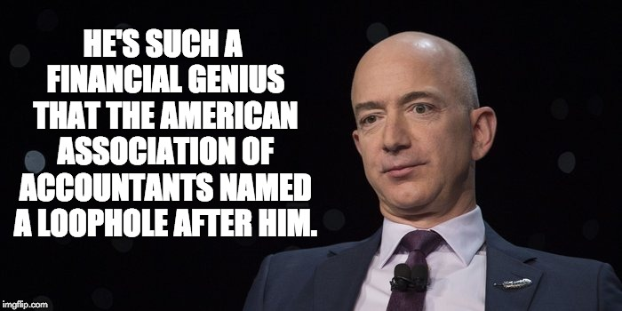 Jeff Bezos | HE'S SUCH A FINANCIAL GENIUS THAT THE AMERICAN ASSOCIATION OF ACCOUNTANTS NAMED A LOOPHOLE AFTER HIM. | image tagged in jeff bezos | made w/ Imgflip meme maker