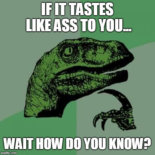 Philosoraptor Meme | IF IT TASTES LIKE ASS TO YOU... WAIT HOW DO YOU KNOW? | image tagged in memes,philosoraptor | made w/ Imgflip meme maker