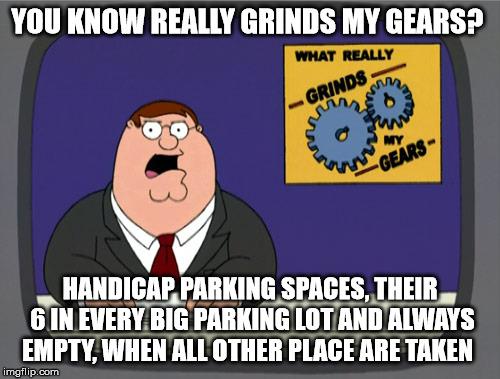 Peter Griffin News Meme | YOU KNOW REALLY GRINDS MY GEARS? HANDICAP PARKING SPACES, THEIR 6 IN EVERY BIG PARKING LOT AND ALWAYS EMPTY, WHEN ALL OTHER PLACE ARE TAKEN | image tagged in memes,peter griffin news | made w/ Imgflip meme maker