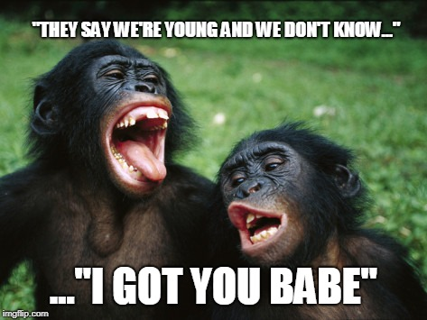 "Bonobo Lyfe |  ""THEY SAY WE'RE YOUNG AND WE DON'T KNOW...""; ...""I GOT YOU BABE"" 