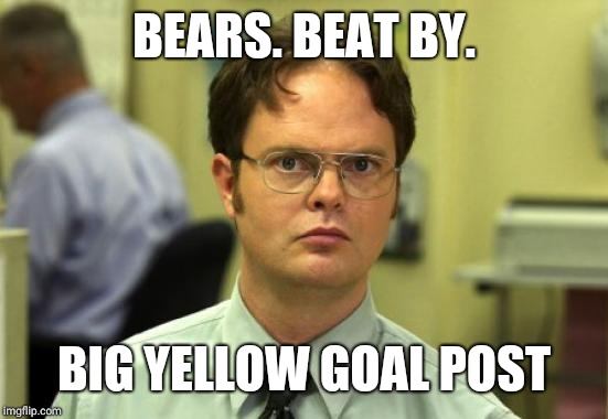 Dwight Schrute | BEARS. BEAT BY. BIG YELLOW GOAL POST | image tagged in memes,dwight schrute | made w/ Imgflip meme maker