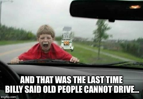 Crazy Granny | AND THAT WAS THE LAST TIME BILLY SAID OLD PEOPLE CANNOT DRIVE... | image tagged in crazy granny | made w/ Imgflip meme maker
