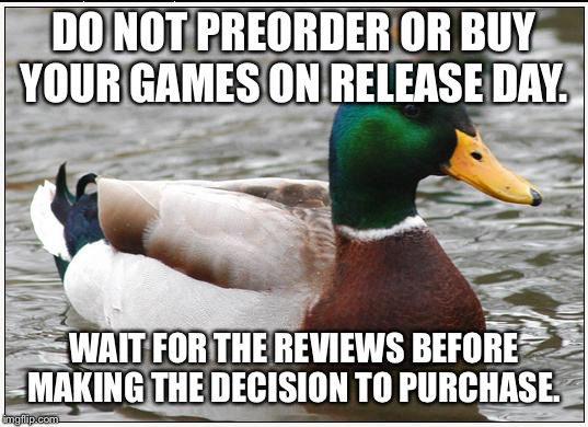 Actual Advice Mallard | DO NOT PREORDER OR BUY YOUR GAMES ON RELEASE DAY. WAIT FOR THE REVIEWS BEFORE MAKING THE DECISION TO PURCHASE. | image tagged in memes,actual advice mallard,AdviceAnimals | made w/ Imgflip meme maker