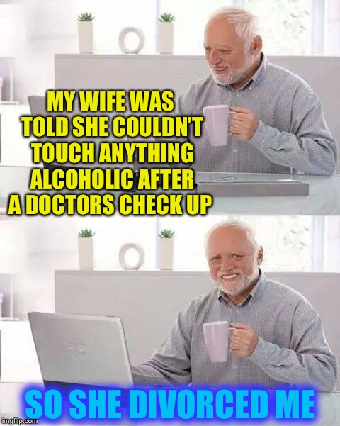 Sometimes happiness is at the bottom of a bottle. | MY WIFE WAS TOLD SHE COULDN'T TOUCH ANYTHING ALCOHOLIC AFTER A DOCTORS CHECK UP SO SHE DIVORCED ME | image tagged in memes,hide the pain harold,alcoholic,divorce | made w/ Imgflip meme maker
