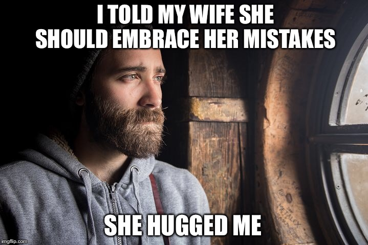 Sad Man | I TOLD MY WIFE SHE SHOULD EMBRACE HER MISTAKES SHE HUGGED ME | image tagged in husband,wife,sad,hug,hugs,memes | made w/ Imgflip meme maker