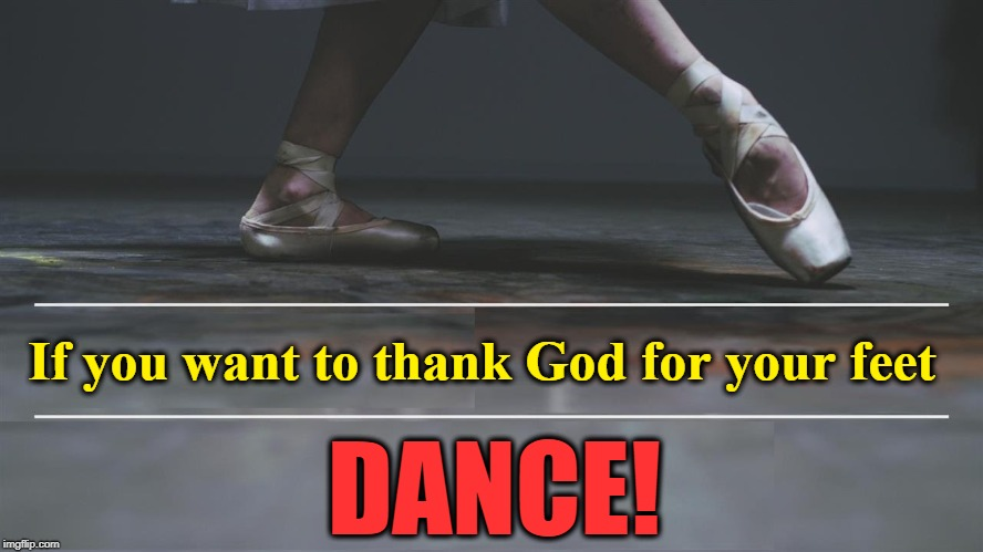 Don't Waste the Gifts You are Given | If you want to thank God for your feet DANCE! | image tagged in vince vance,inspirational quote,inspirational memes,ballet,ballerina,thank you god | made w/ Imgflip meme maker
