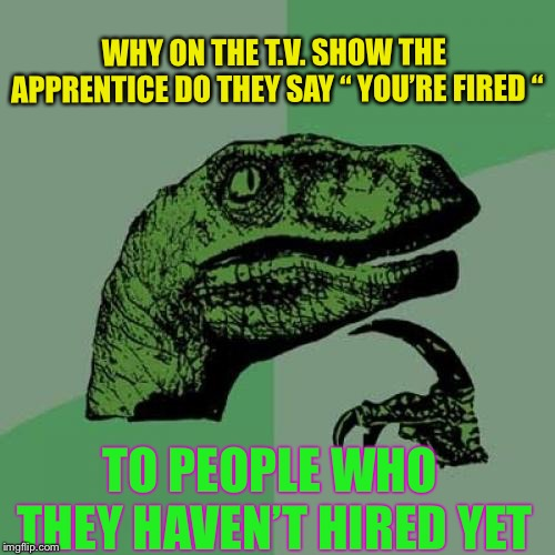 "Just a thought. | WHY ON THE T.V. SHOW THE APPRENTICE DO THEY SAY "" YOU'RE FIRED "" TO PEOPLE WHO THEY HAVEN'T HIRED YET 