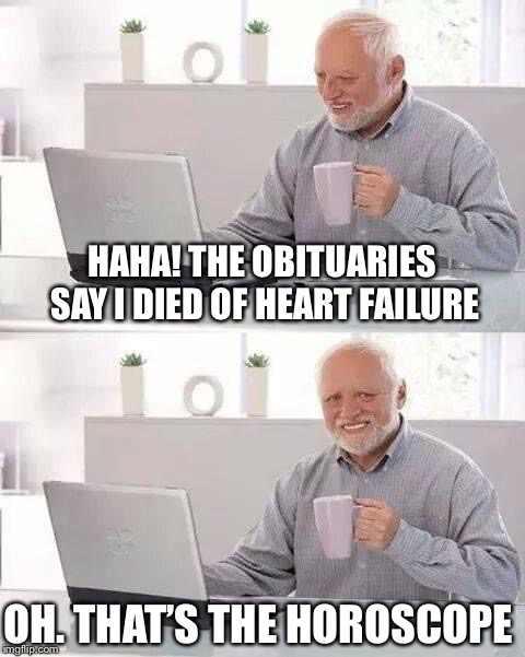 Hide the Pain Harold | HAHA! THE OBITUARIES SAY I DIED OF HEART FAILURE OH. THAT'S THE HOROSCOPE | image tagged in memes,hide the pain harold,heart failure,horoscope,die | made w/ Imgflip meme maker