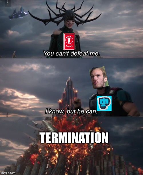 Why does everyone forget that YouTubers can be terminated? | TERMINATION | image tagged in you can't defeat me,pewdiepie,t-series,youtube,youtubers | made w/ Imgflip meme maker
