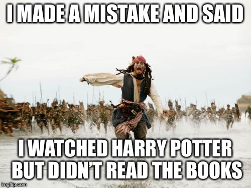 Jack Sparrow Being Chased | I MADE A MISTAKE AND SAID I WATCHED HARRY POTTER BUT DIDN'T READ THE BOOKS | image tagged in memes,jack sparrow being chased | made w/ Imgflip meme maker