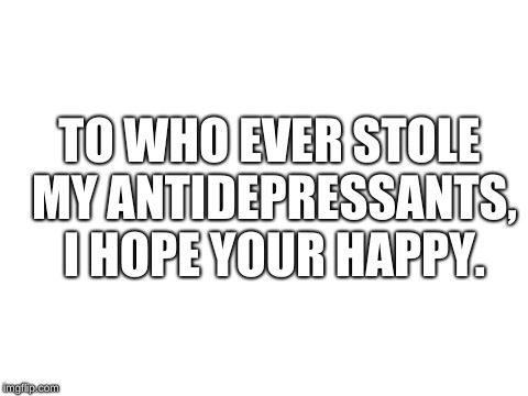 blank white template | TO WHO EVER STOLE MY ANTIDEPRESSANTS, I HOPE YOUR HAPPY. | image tagged in blank white template | made w/ Imgflip meme maker